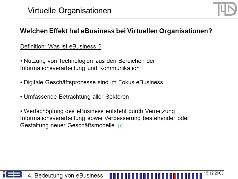 Virtuelle Organisationen 15.12.2003 Welchen Effekt hat eBusiness bei Virtuellen Organisationen? Definition: Was ist eBusiness ? Nutzung von Technologi