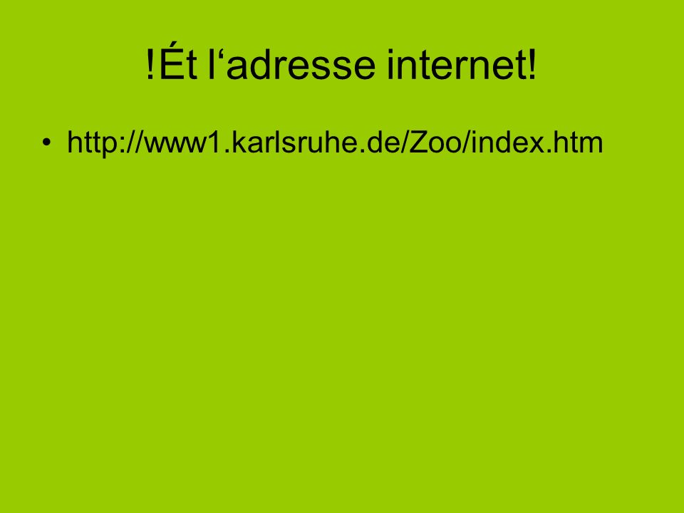 !Ét ladresse internet! http://www1.karlsruhe.de/Zoo/index.htm
