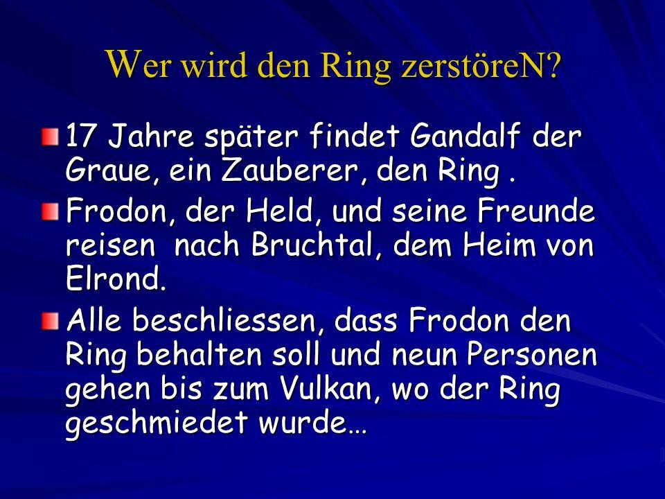 W er wird den Ring zerstöreN? 17 Jahre später findet Gandalf der Graue, ein Zauberer, den Ring. Frodon, der Held, und seine Freunde reisen nach Brucht