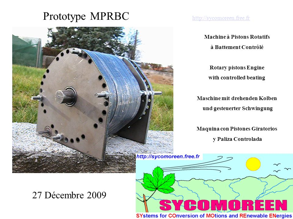 Prototype MPRBC http://sycomoreen.free.fr http://sycomoreen.free.fr Machine à Pistons Rotatifs à Battement Contrôlé Rotary pistons Engine with controlled beating Maschine mit drehenden Kolben und gesteuerter Schwingung Maquina con Pistones Giratorios y Paliza Controlada 27 Décembre 2009