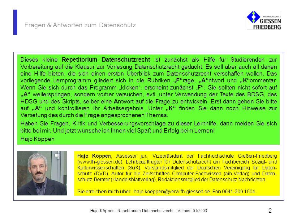 Hajo Köppen - Repetitorium Datenschutzrecht - Version 01/2003 2 Fragen & Antworten zum Datenschutz Dieses kleine Repetitorium Datenschutzrecht ist zunächst als Hilfe für Studierenden zur Vorbereitung auf die Klausur zur Vorlesung Datenschutzrecht gedacht.