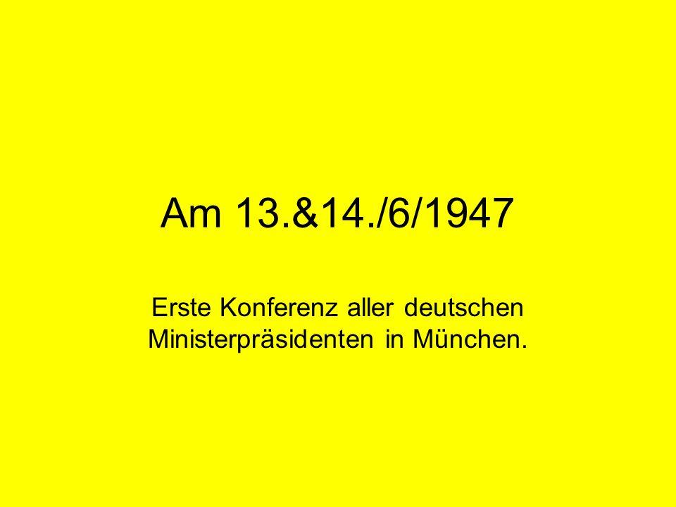 Am 13.&14./6/1947 Erste Konferenz aller deutschen Ministerpräsidenten in München.