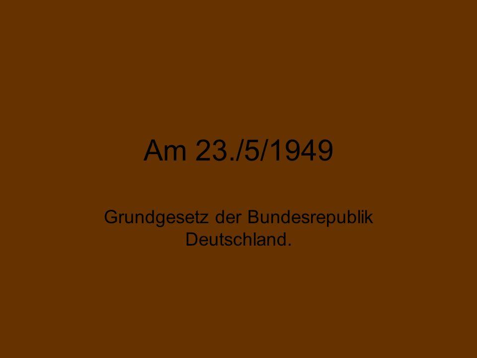 Am 23./5/1949 Grundgesetz der Bundesrepublik Deutschland.