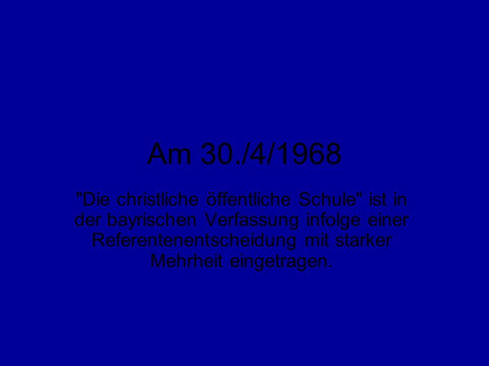 Am 30./4/1968 Die christliche öffentliche Schule ist in der bayrischen Verfassung infolge einer Referentenentscheidung mit starker Mehrheit eingetragen.