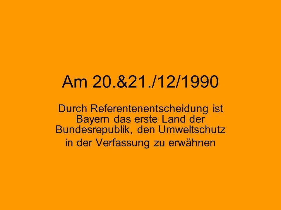Am 20.&21./12/1990 Durch Referentenentscheidung ist Bayern das erste Land der Bundesrepublik, den Umweltschutz in der Verfassung zu erwähnen