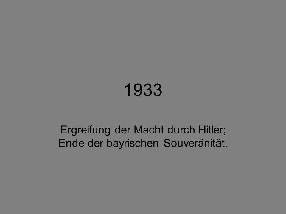 1933 Ergreifung der Macht durch Hitler; Ende der bayrischen Souveränität.