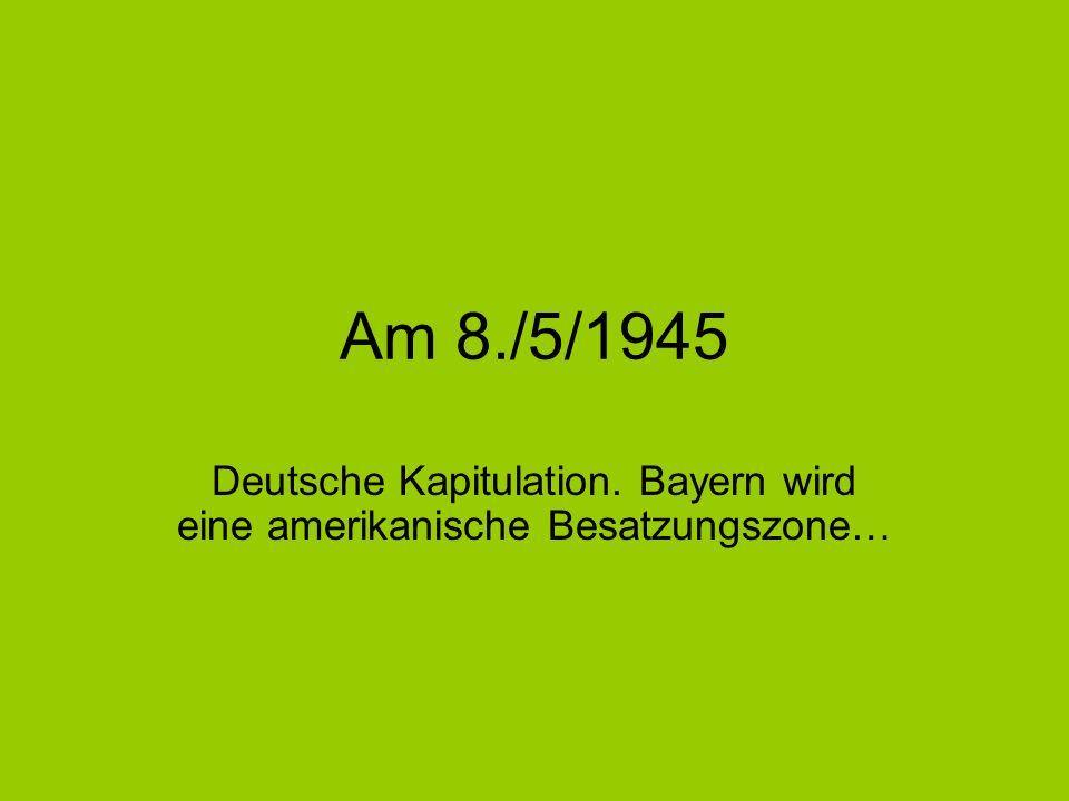 Am 8./5/1945 Deutsche Kapitulation. Bayern wird eine amerikanische Besatzungszone…