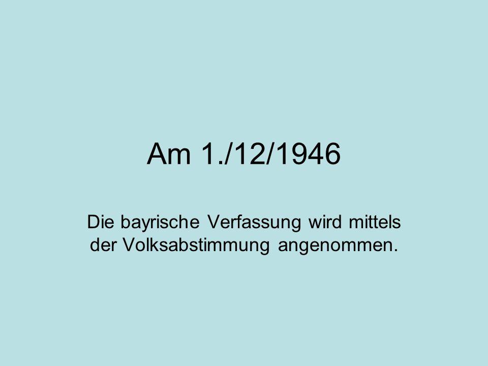 Am 1./12/1946 Die bayrische Verfassung wird mittels der Volksabstimmung angenommen.