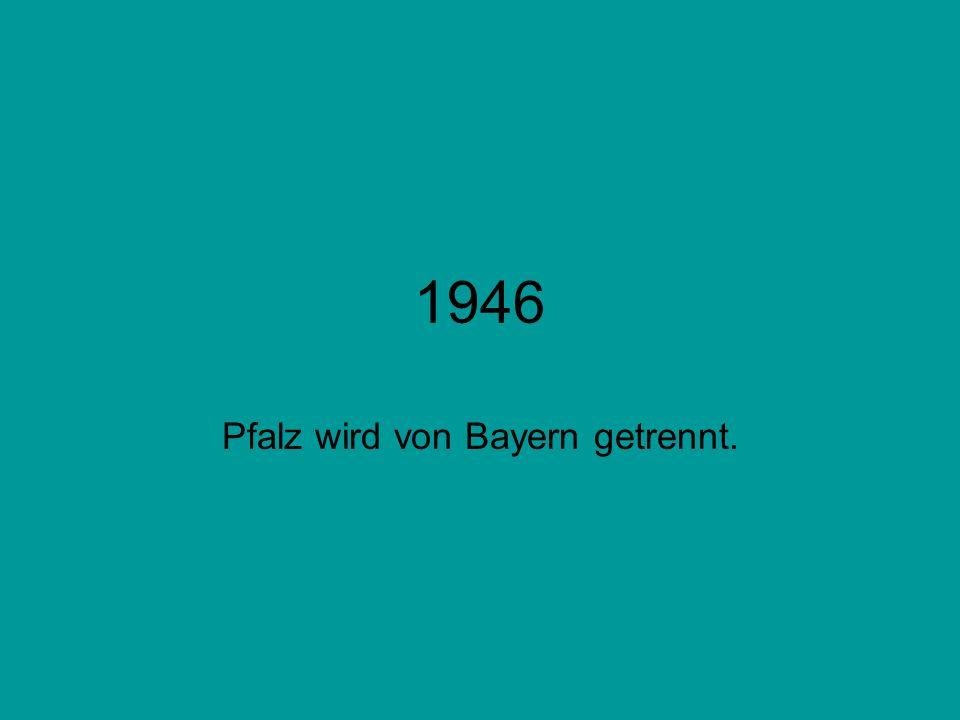 1946 Pfalz wird von Bayern getrennt.