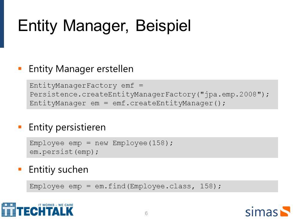 Entity Manager, Beispiel Entity Manager erstellen Entity persistieren Entitiy suchen EntityManagerFactory emf = Persistence.createEntityManagerFactory( jpa.emp.2008 ); EntityManager em = emf.createEntityManager(); Employee emp = new Employee(158); em.persist(emp); Employee emp = em.find(Employee.class, 158); 6