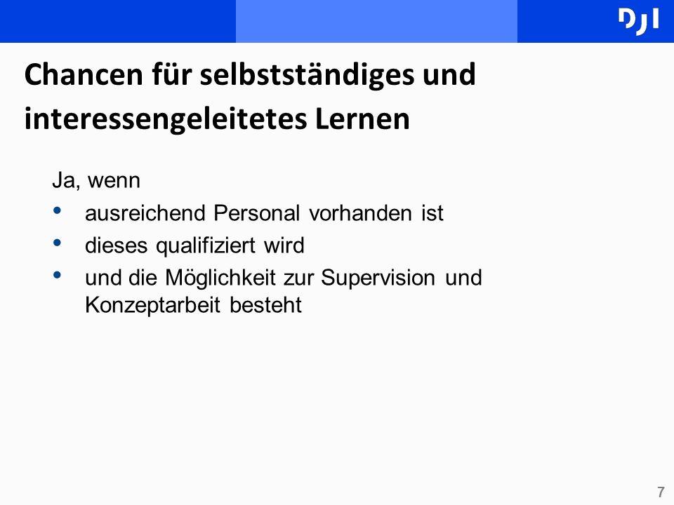 7 Chancen für selbstständiges und interessengeleitetes Lernen Ja, wenn ausreichend Personal vorhanden ist dieses qualifiziert wird und die Möglichkeit zur Supervision und Konzeptarbeit besteht