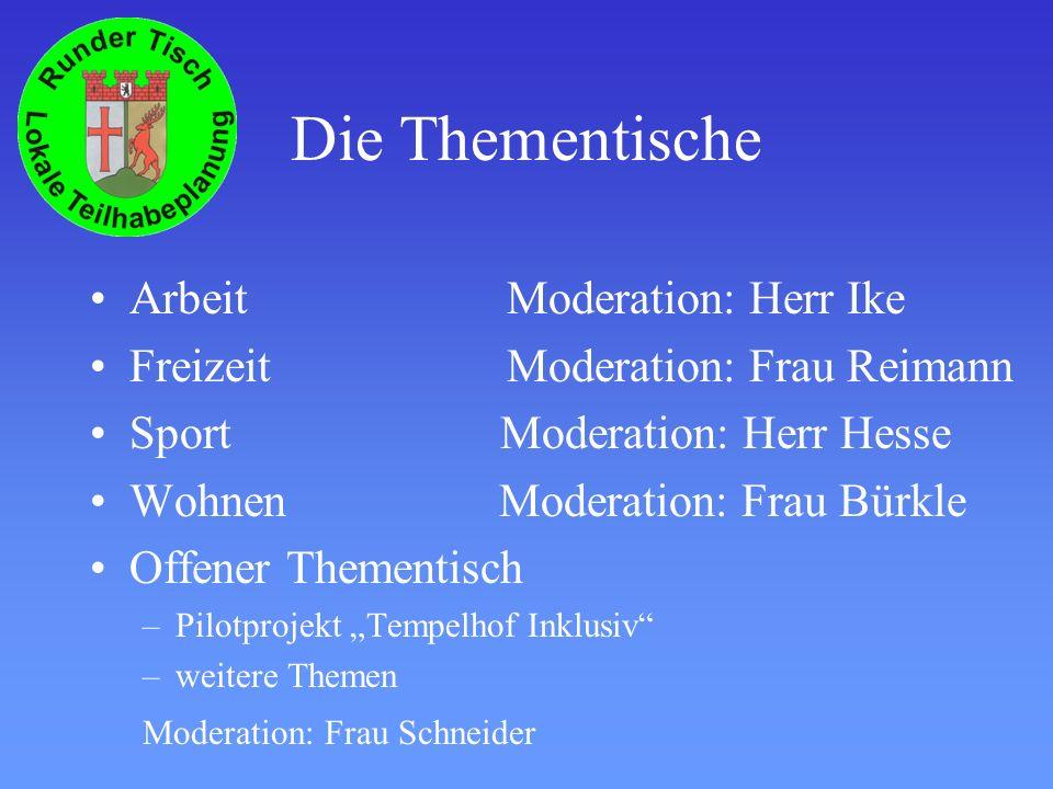 Die Thementische Arbeit Moderation: Herr Ike Freizeit Moderation: Frau Reimann Sport Moderation: Herr Hesse Wohnen Moderation: Frau Bürkle Offener Thementisch –Pilotprojekt Tempelhof Inklusiv –weitere Themen Moderation: Frau Schneider