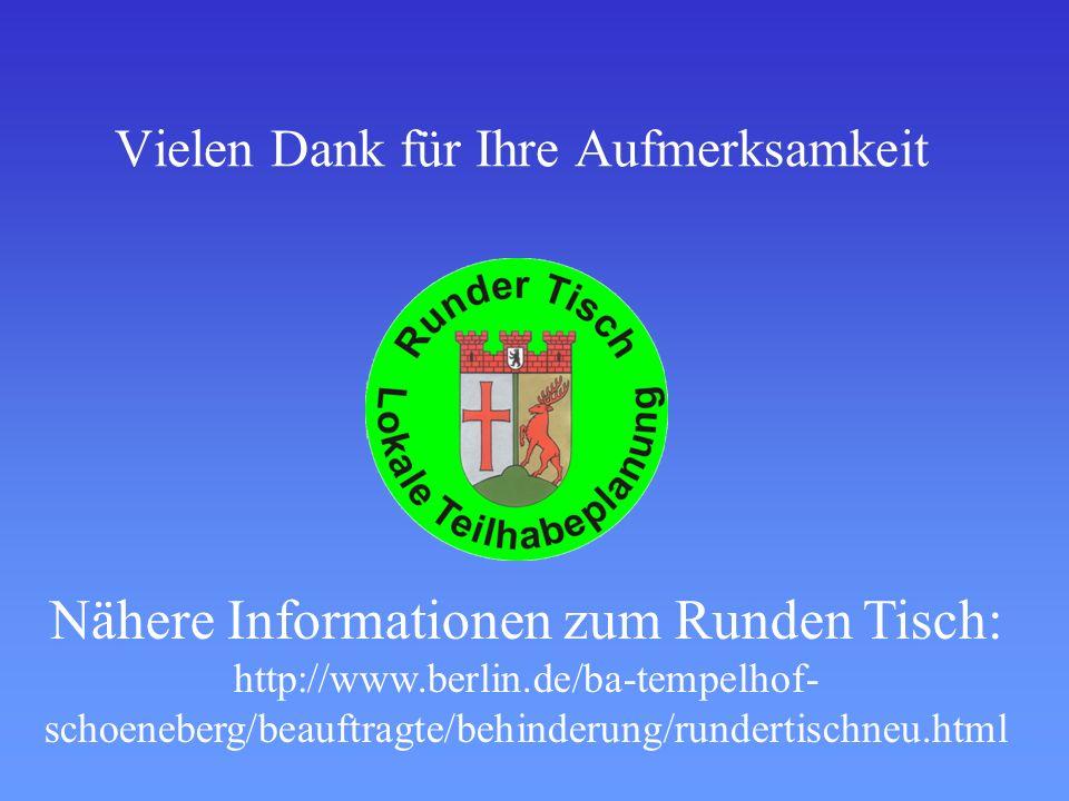 Vielen Dank für Ihre Aufmerksamkeit Nähere Informationen zum Runden Tisch: http://www.berlin.de/ba-tempelhof- schoeneberg/beauftragte/behinderung/rundertischneu.html
