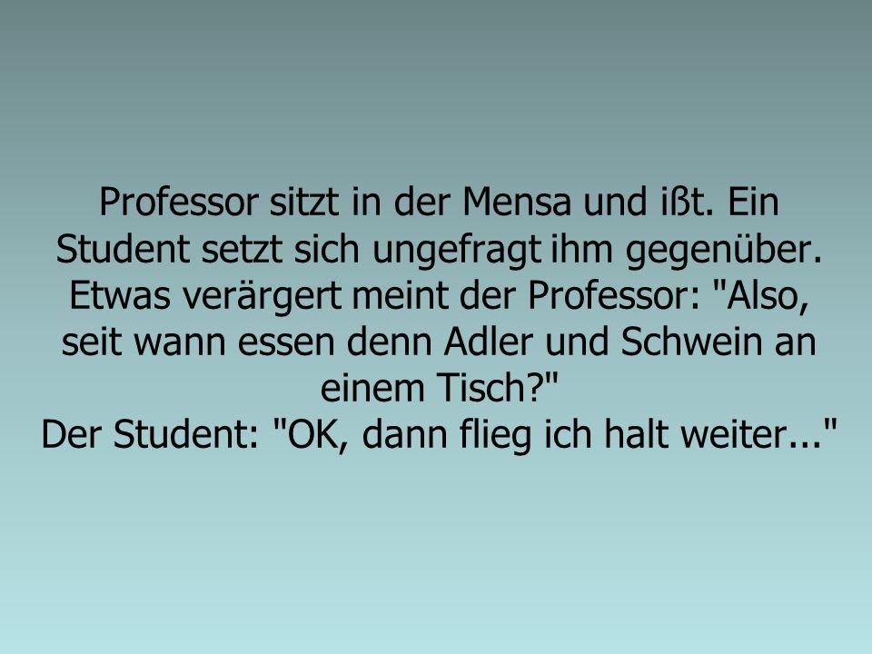 Professor sitzt in der Mensa und ißt. Ein Student setzt sich ungefragt ihm gegenüber. Etwas verärgert meint der Professor: