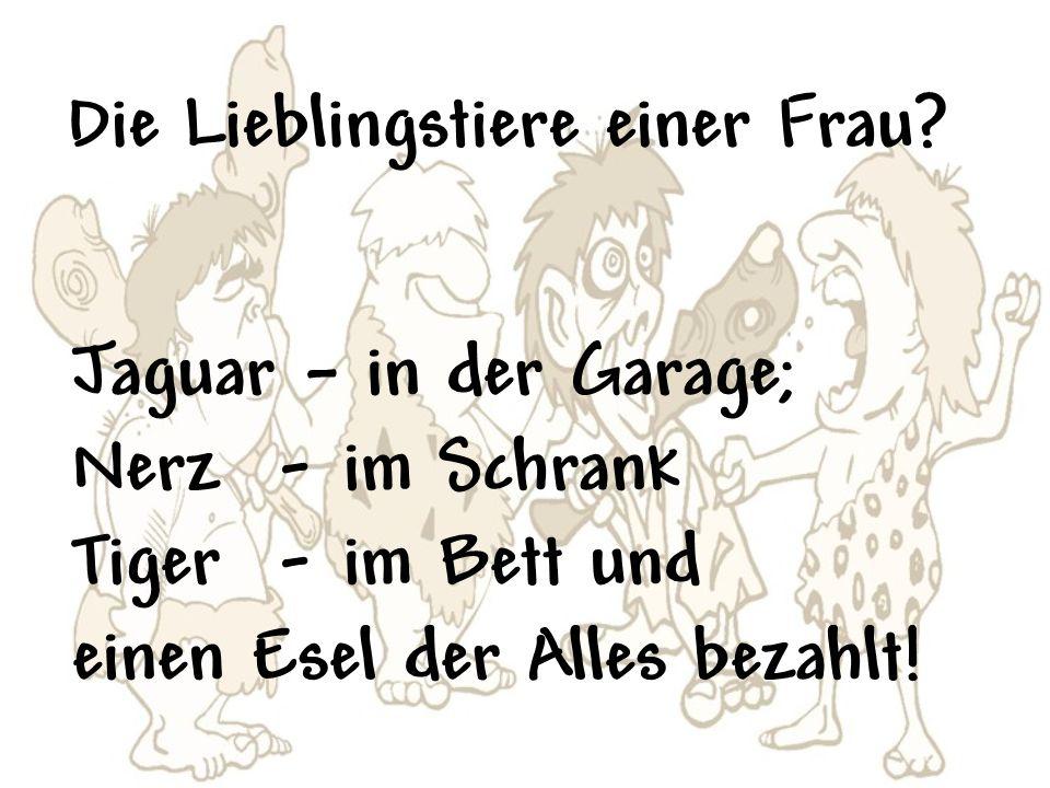 Die Lieblingstiere einer Frau? Jaguar – in der Garage; Nerz - im Schrank Tiger - im Bett und einen Esel der Alles bezahlt!