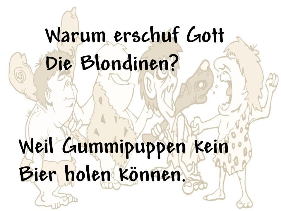 Warum erschuf Gott Die Blondinen? Weil Gummipuppen kein Bier holen können.