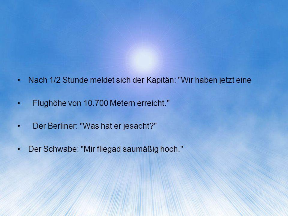 Nach 1/2 Stunde meldet sich der Kapitän: Wir haben jetzt eine Flughöhe von 10.700 Metern erreicht. Der Berliner: Was hat er jesacht Der Schwabe: Mir fliegad saumäßig hoch.
