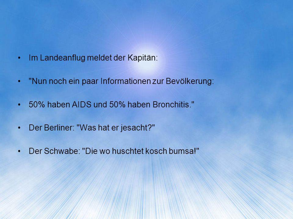 Im Landeanflug meldet der Kapitän: Nun noch ein paar Informationen zur Bevölkerung: 50% haben AIDS und 50% haben Bronchitis. Der Berliner: Was hat er jesacht Der Schwabe: Die wo huschtet kosch bumsa!