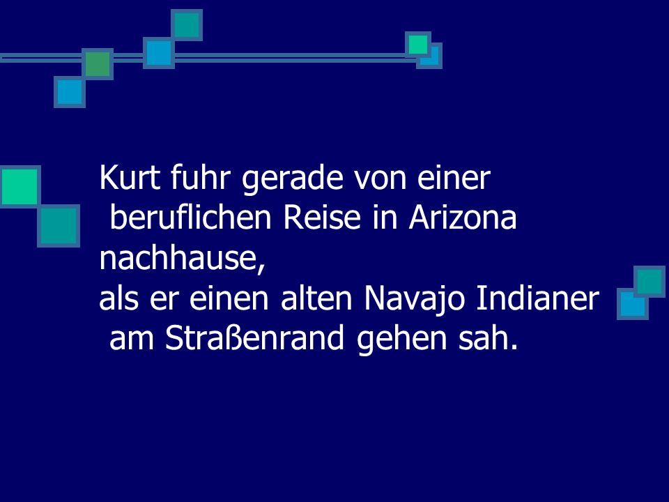 Kurt fuhr gerade von einer beruflichen Reise in Arizona nachhause, als er einen alten Navajo Indianer am Straßenrand gehen sah.