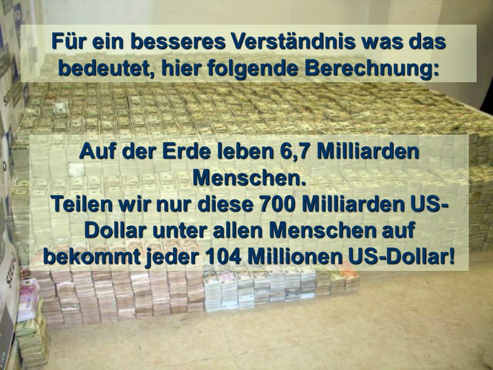 Überlegungen und Berechnungen eines CNN Zuschauers: Der Plan zur Wiederbelebung der Banken mit dem Geld der Steuerzahler kostete die Summe aus: 700 Milliarden US-Dollar nach dem Plan der Amerikaner + 500 Milliarden bereits gespendeten, + die Milliarden Euro der europäischen Regierungen für die Bankenkrisen in Europa.