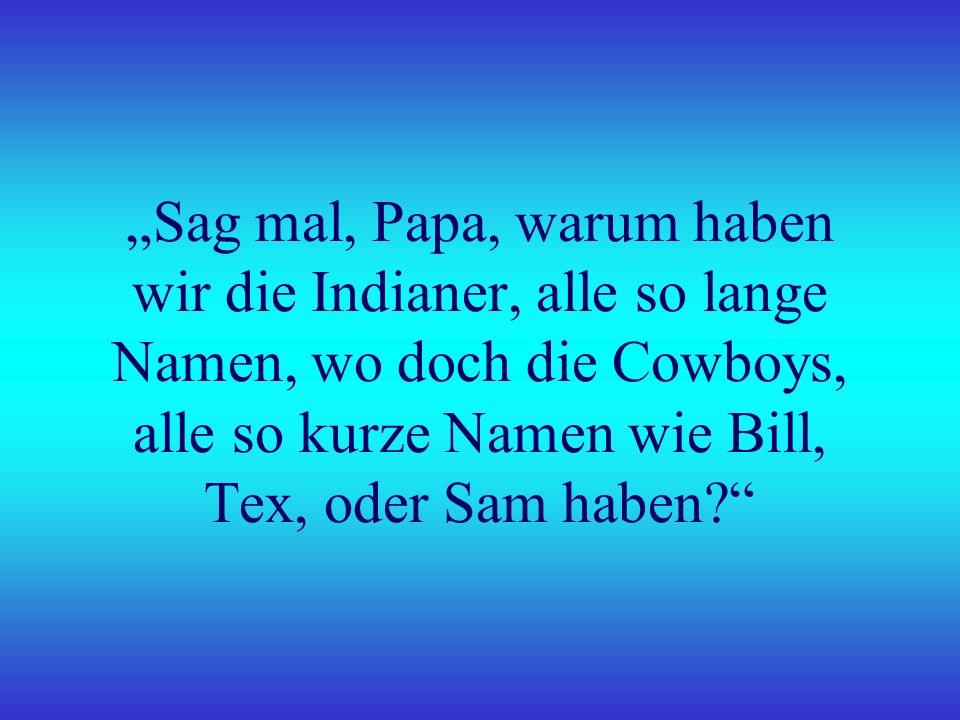 Sag mal, Papa, warum haben wir die Indianer, alle so lange Namen, wo doch die Cowboys, alle so kurze Namen wie Bill, Tex, oder Sam haben?