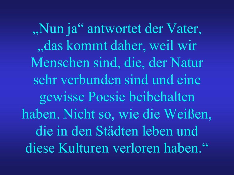 Nun ja antwortet der Vater, das kommt daher, weil wir Menschen sind, die, der Natur sehr verbunden sind und eine gewisse Poesie beibehalten haben. Nic