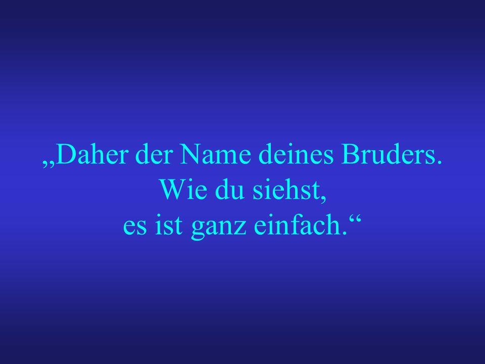 Daher der Name deines Bruders. Wie du siehst, es ist ganz einfach.