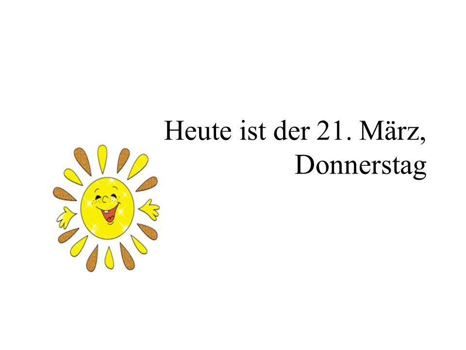 Heute ist der 21. März, Donnerstag