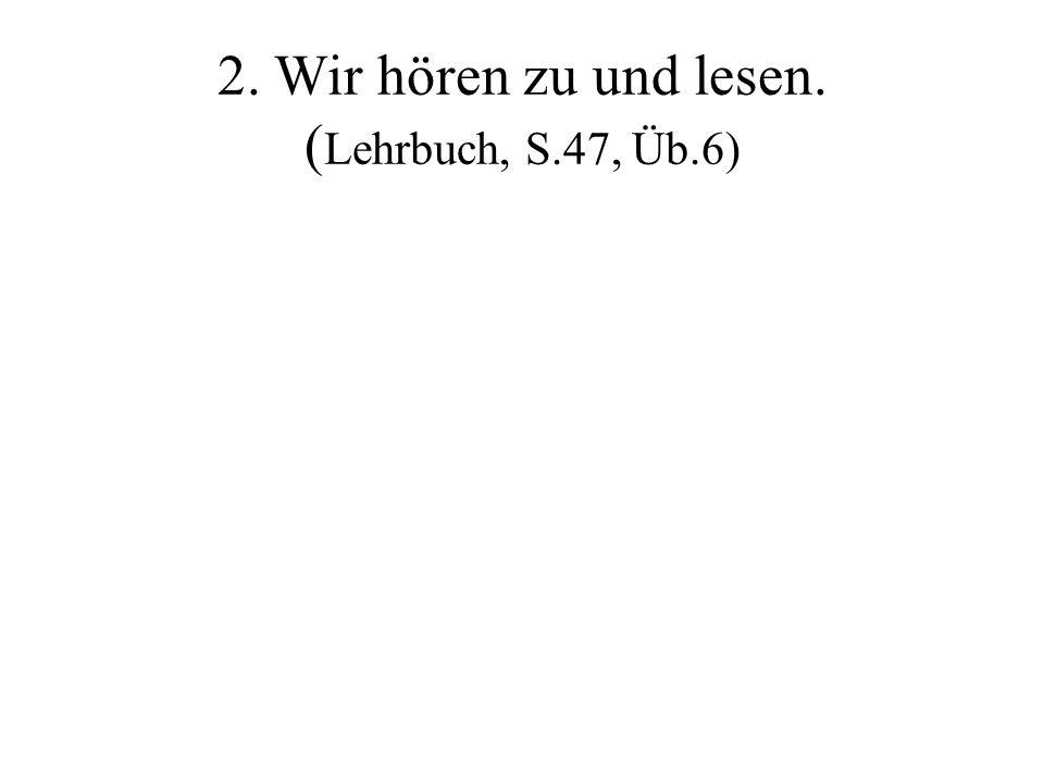 2. Wir hören zu und lesen. ( Lehrbuch, S.47, Üb.6)