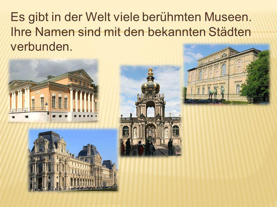 Es gibt in der Welt viele berühmten Museen. Ihre Namen sind mit den bekannten Städten verbunden.
