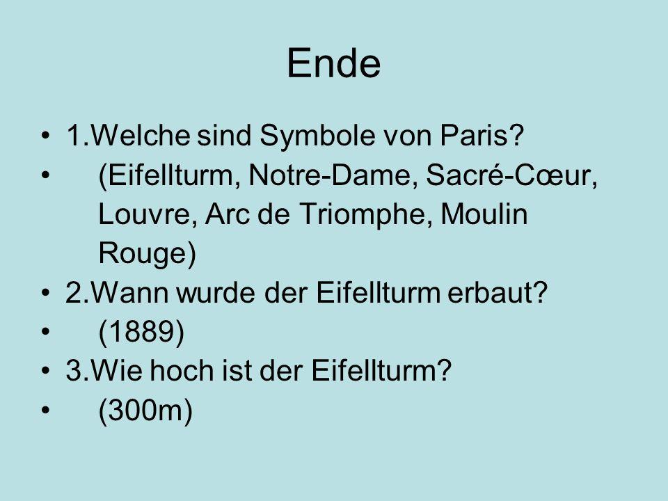 Ende 1.Welche sind Symbole von Paris? (Eifellturm, Notre-Dame, Sacré-Cœur, Louvre, Arc de Triomphe, Moulin Rouge) 2.Wann wurde der Eifellturm erbaut?