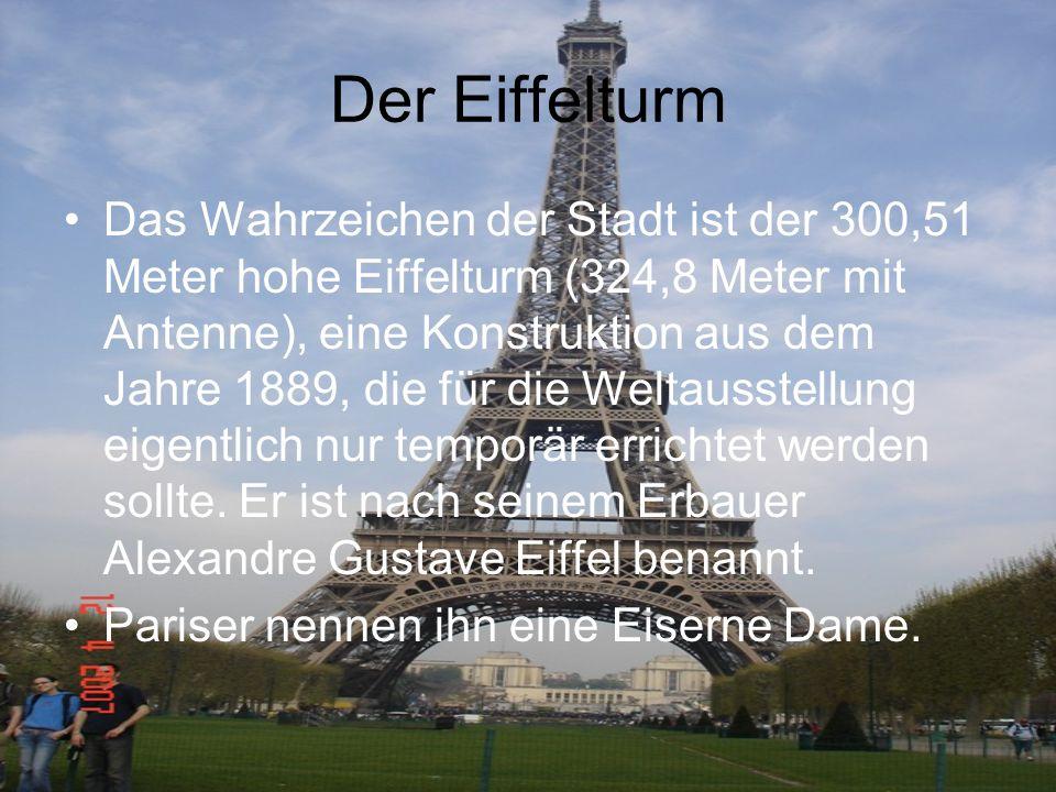 Der Eiffelturm Das Wahrzeichen der Stadt ist der 300,51 Meter hohe Eiffelturm (324,8 Meter mit Antenne), eine Konstruktion aus dem Jahre 1889, die für
