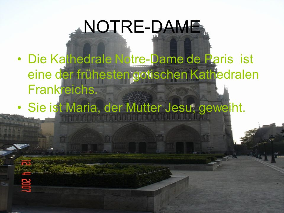 NOTRE-DAME Die Kathedrale Notre-Dame de Paris ist eine der frühesten gotischen Kathedralen Frankreichs. Sie ist Maria, der Mutter Jesu, geweiht.