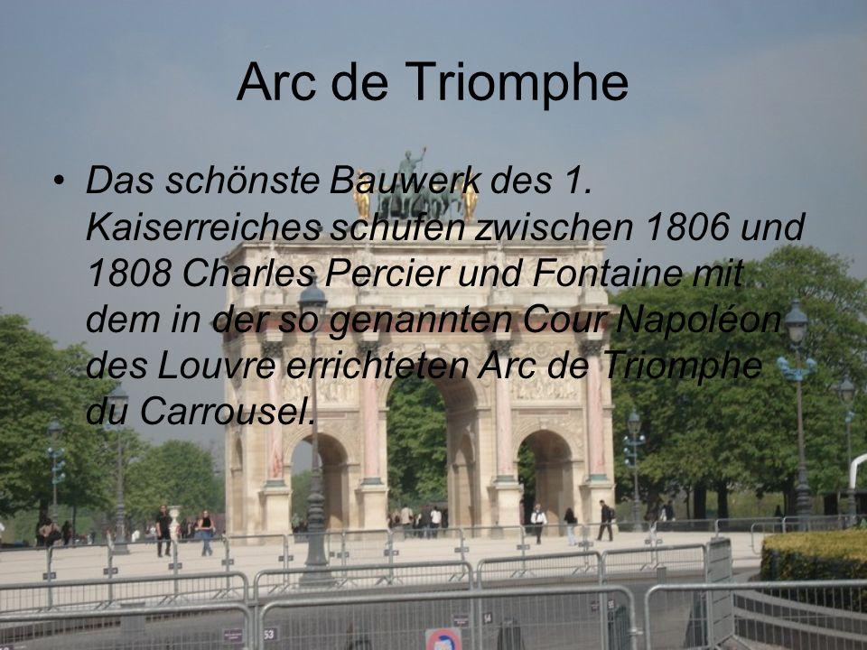 Arc de Triomphe Das schönste Bauwerk des 1. Kaiserreiches schufen zwischen 1806 und 1808 Charles Percier und Fontaine mit dem in der so genannten Cour