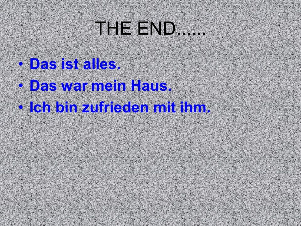 THE END...... Das ist alles. Das war mein Haus. Ich bin zufrieden mit ihm.