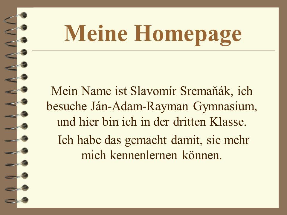 Meine Homepage Mein Name ist Slavomír Sremaňák, ich besuche Ján-Adam-Rayman Gymnasium, und hier bin ich in der dritten Klasse.