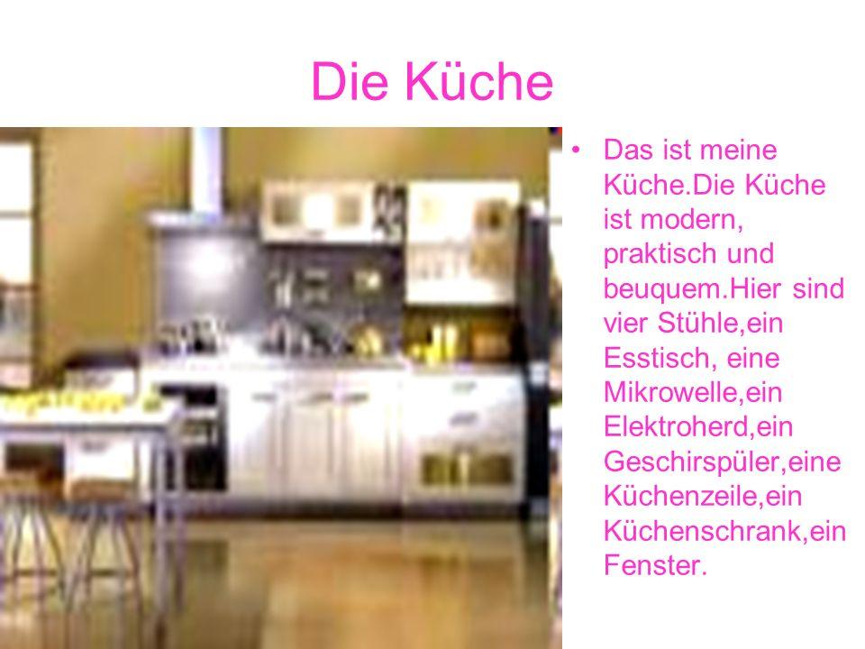 Die Küche Das ist meine Küche.Die Küche ist modern, praktisch und beuquem.Hier sind vier Stühle,ein Esstisch, eine Mikrowelle,ein Elektroherd,ein Geschirspüler,eine Küchenzeile,ein Küchenschrank,ein Fenster.
