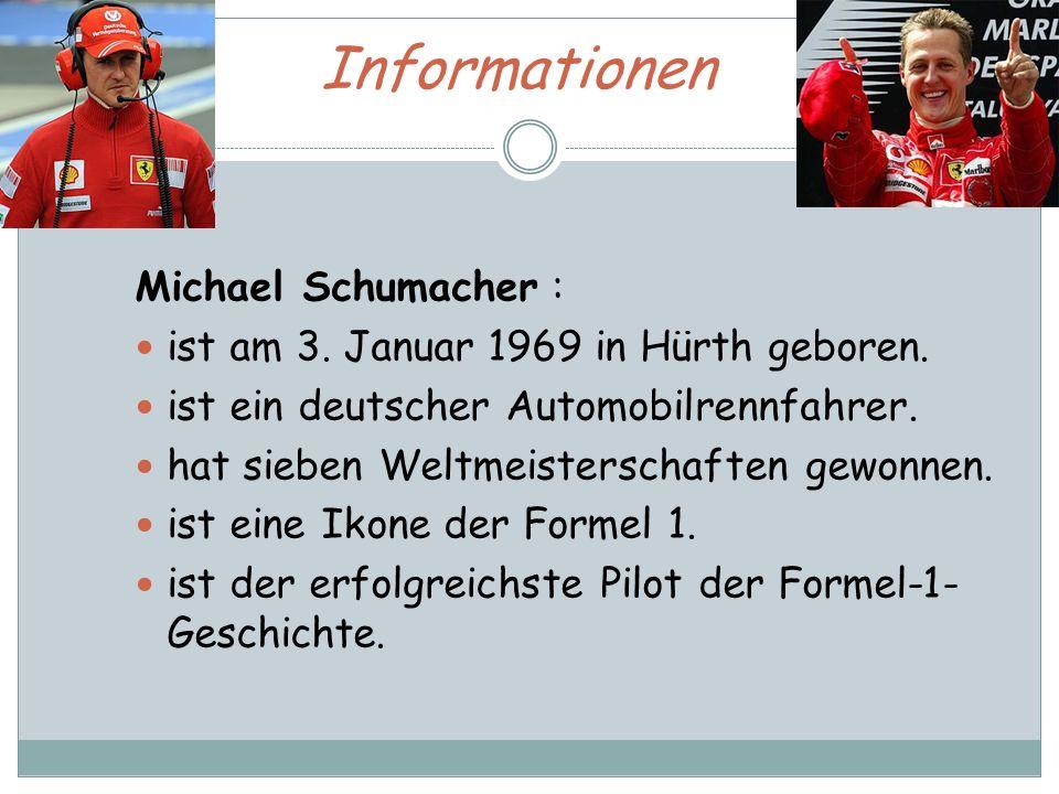 Informationen Michael Schumacher : ist am 3. Januar 1969 in Hürth geboren. ist ein deutscher Automobilrennfahrer. hat sieben Weltmeisterschaften gewon