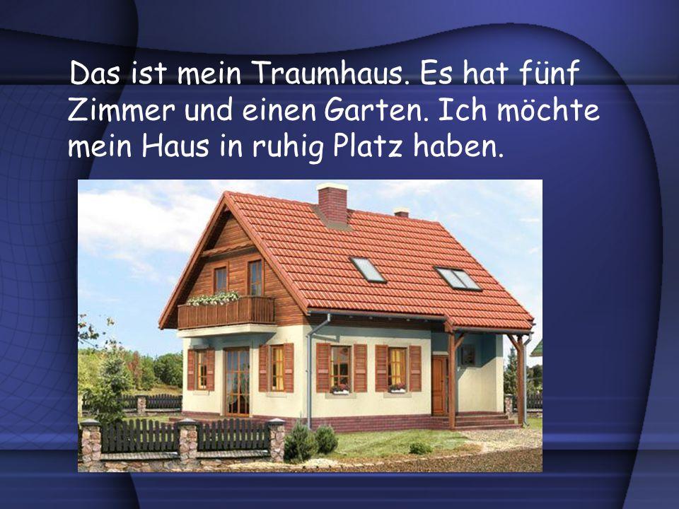Das ist mein Traumhaus. Es hat fünf Zimmer und einen Garten. Ich möchte mein Haus in ruhig Platz haben.