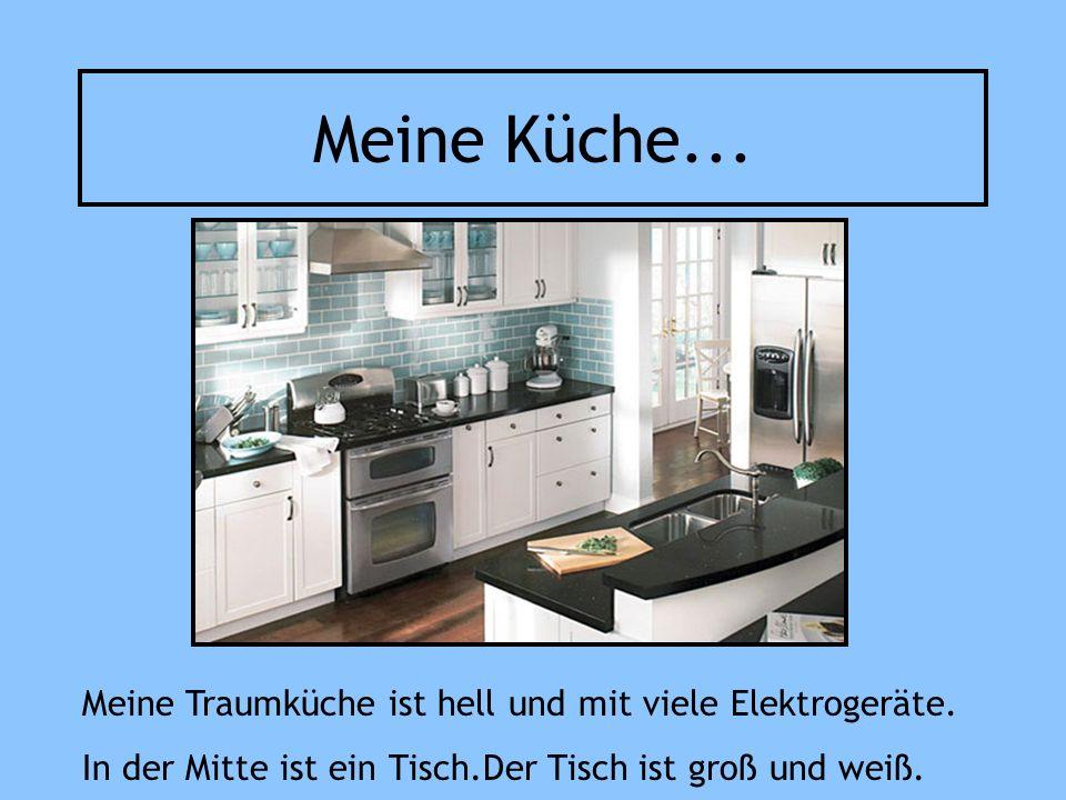 Meine Küche... Meine Traumküche ist hell und mit viele Elektrogeräte. In der Mitte ist ein Tisch.Der Tisch ist groß und weiß.