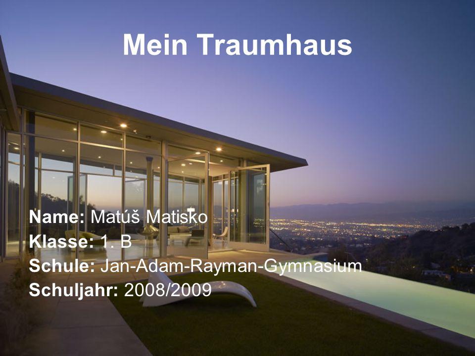 Mein Traumhaus Name: Matúš Matisko Klasse: 1. B Schule: Jan-Adam-Rayman-Gymnasium Schuljahr: 2008/2009