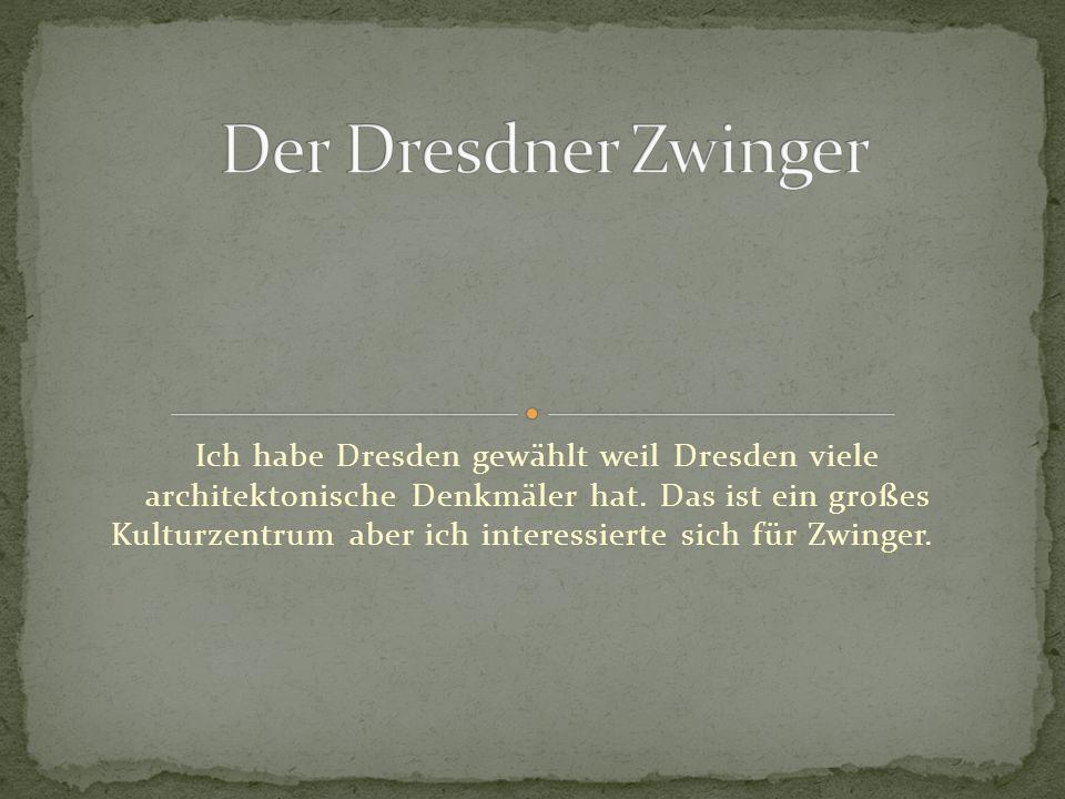 Ich habe Dresden gewählt weil Dresden viele architektonische Denkmäler hat. Das ist ein großes Kulturzentrum aber ich interessierte sich für Zwinger.