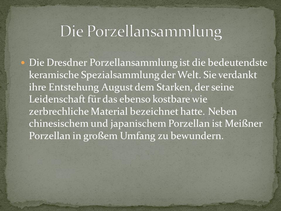 Die Dresdner Porzellansammlung ist die bedeutendste keramische Spezialsammlung der Welt. Sie verdankt ihre Entstehung August dem Starken, der seine Le