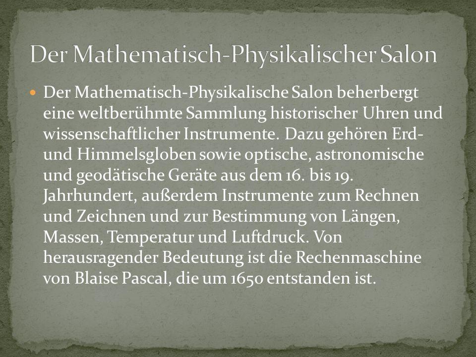 Der Mathematisch-Physikalische Salon beherbergt eine weltberühmte Sammlung historischer Uhren und wissenschaftlicher Instrumente. Dazu gehören Erd- un