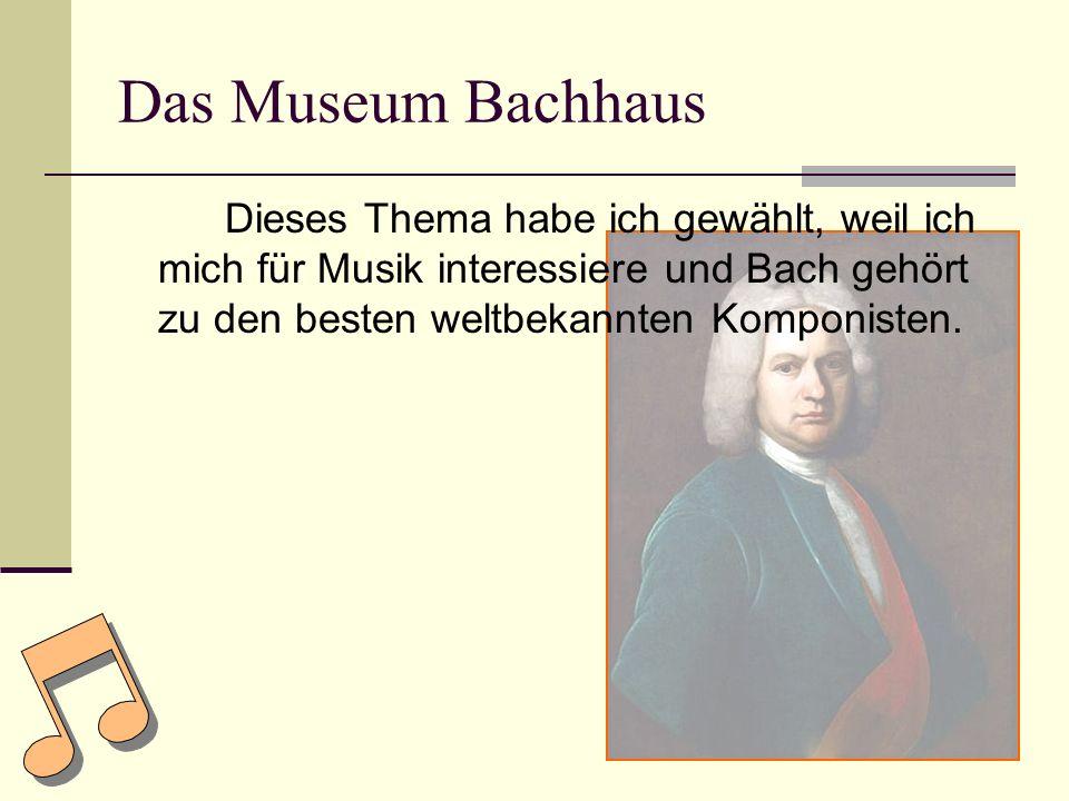 Das Museum Bachhaus Dieses Thema habe ich gewählt, weil ich mich für Musik interessiere und Bach gehört zu den besten weltbekannten Komponisten.