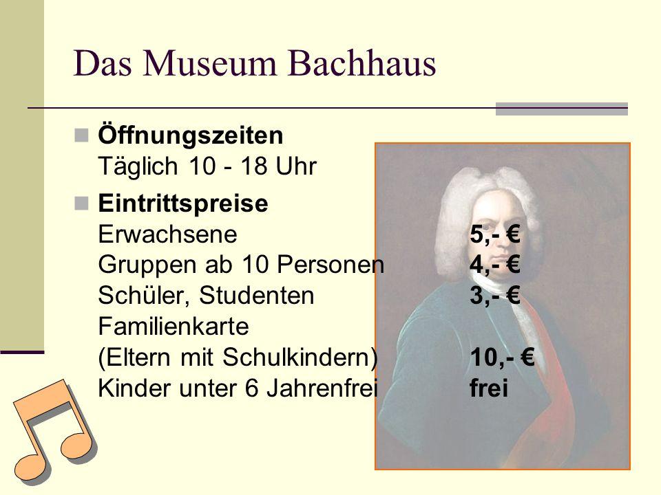 Das Museum Bachhaus Öffnungszeiten Täglich 10 - 18 Uhr Eintrittspreise Erwachsene5,- Gruppen ab 10 Personen4,- Schüler, Studenten3,- Familienkarte (Eltern mit Schulkindern)10,- Kinder unter 6 Jahrenfreifrei