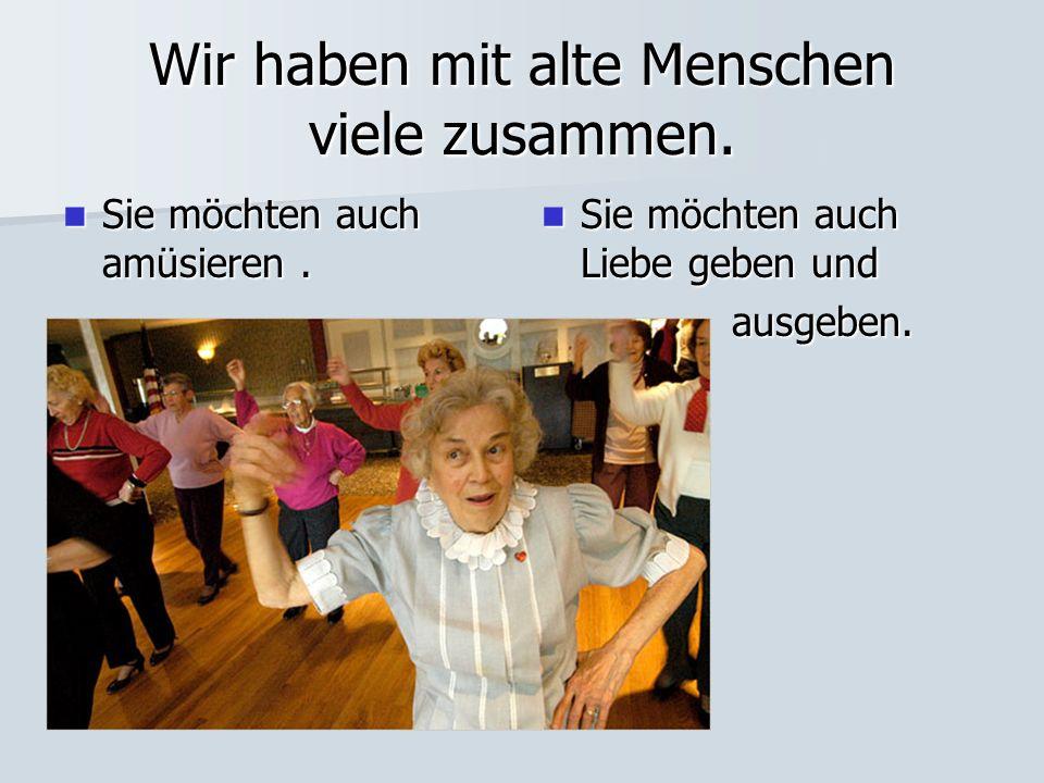 Wir haben mit alte Menschen viele zusammen. Sie möchten auch amüsieren.
