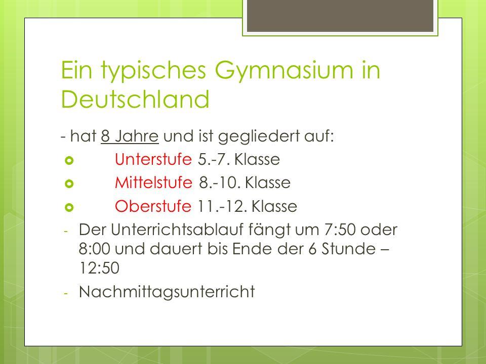 Ein typisches Gymnasium in Deutschland - hat 8 Jahre und ist gegliedert auf: Unterstufe 5.-7. Klasse Mittelstufe 8.-10. Klasse Oberstufe 11.-12. Klass