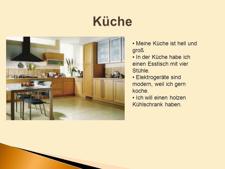 Meine Küche ist hell und groß In der Küche habe ich einen Esstisch mit vier Stühle. Elektrogeräte sind modern, weil ich gern koche. Ich will einen hol