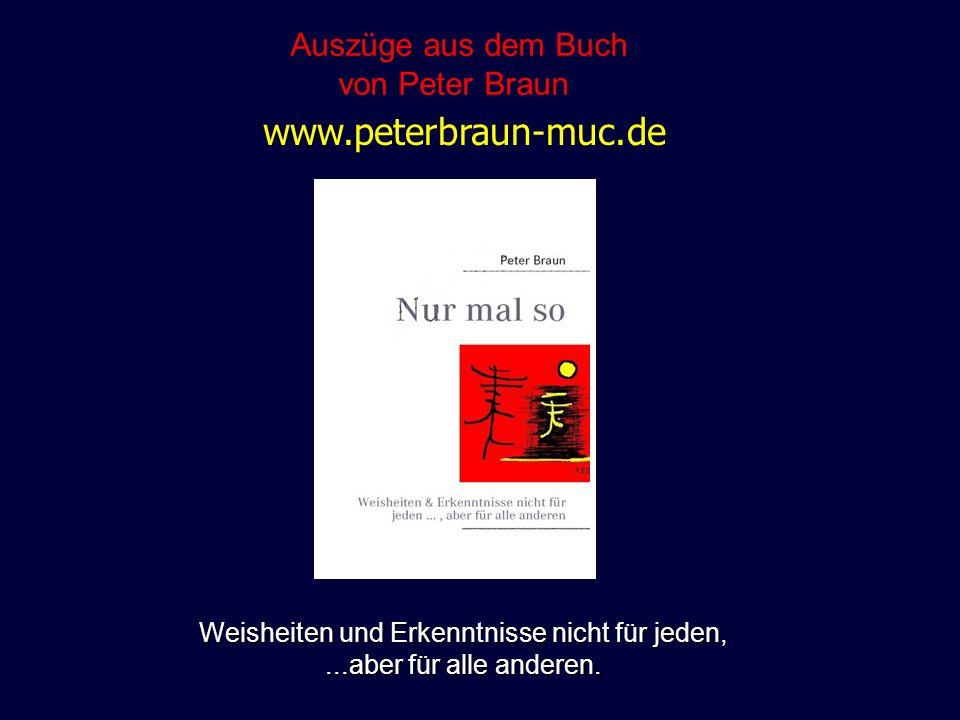 Weisheiten und Erkenntnisse nicht für jeden,...aber für alle anderen. Auszüge aus dem Buch von Peter Braun www.peterbraun-muc.de